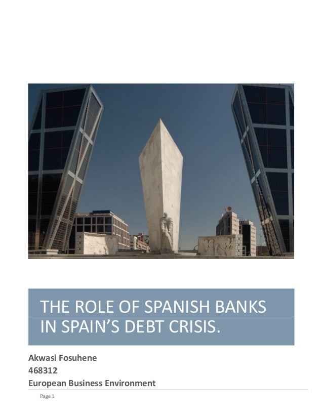 THE ROLE OF SPANISH BANKS  IN SPAIN'S DEBT CRISIS.Akwasi Fosuhene468312European Business Environment  Page 1