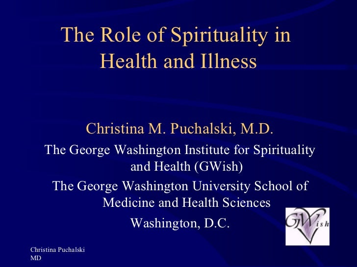 The Role of Spirituality in  Health and Illness Christina Puchalski MD Christina M. Puchalski, M.D. The George Washington ...