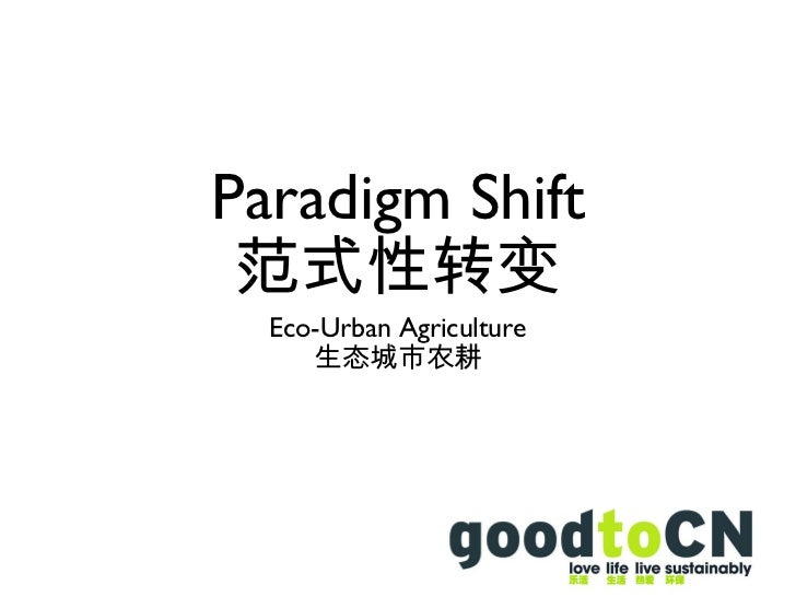 Paradigm Shift 范式性转变 <ul><li>Eco-Urban Agriculture </li></ul><ul><li>生态城市农耕 </li></ul>
