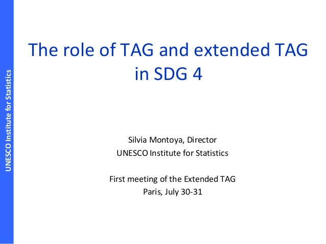 UNESCOInstituteforStatistics The role of TAG and extended TAG in SDG 4 Silvia Montoya, Director UNESCO Institute for Stati...