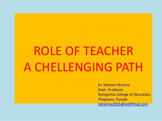 ROLE OF TEACHER A CHELLENGING PATH Dr. Neelam Sharma Asstt. Professor Ramgarhia College of Education, Phagwara, Punjab nsh...