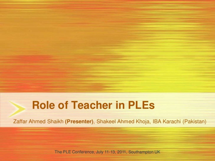 Role of Teacher in PLEs<br />Zaffar Ahmed Shaikh (Presenter), Shakeel Ahmed Khoja, IBA Karachi (Pakistan)<br />The PLE Con...