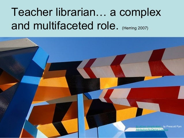 Teacher librarian… a complexand multifaceted role. (Herring 2007)Its all too complicated... by Prescott PymAttribution-NoD...