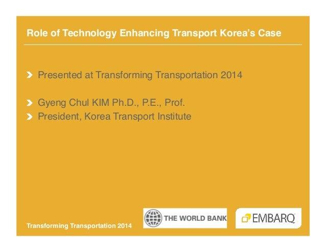 Role of Technology Enhancing Transport Korea's Case!  !  Presented at Transforming Transportation 2014! ! Gyeng Chul KIM ...
