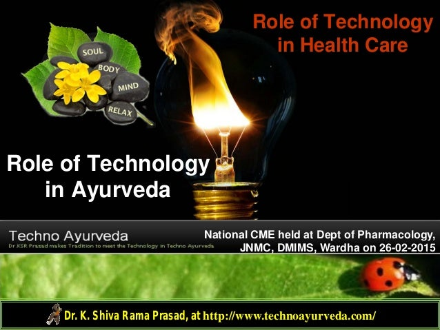 Role of Technology in Ayurveda Role of Technology in Health Care Dr. K. Shiva Rama Prasad, at http://www.technoayurveda.co...