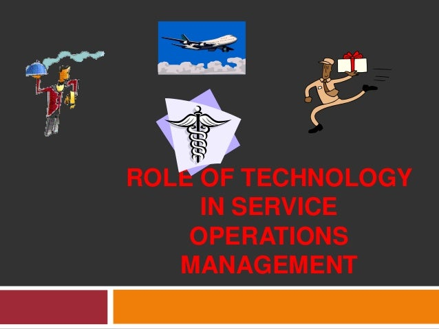 ROLE OF TECHNOLOGY IN SERVICE OPERATIONS MANAGEMENT