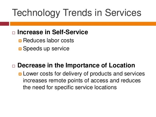 Technology Trends in Services   Increase in Self-Service  Reduces  labor costs  Speeds up service   Decrease in the Im...