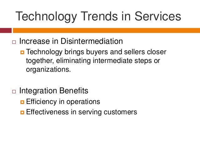 Technology Trends in Services   Increase in Disintermediation  Technology  brings buyers and sellers closer together, el...