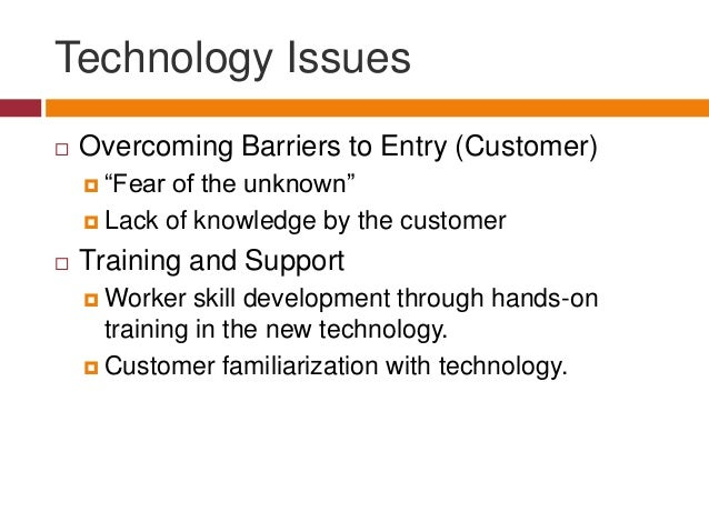 """Technology Issues   Overcoming Barriers to Entry (Customer)  """"Fear  of the unknown""""  Lack of knowledge by the customer ..."""