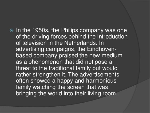  In the 1950s, the Philips company was one  of the driving forces behind the introduction  of television in the Netherlan...