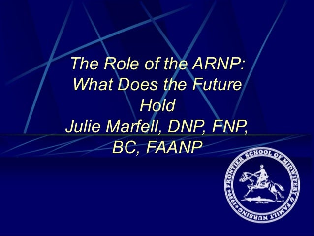 The Role of the ARNP: What Does the Future Hold Julie Marfell, DNP, FNP, BC, FAANP