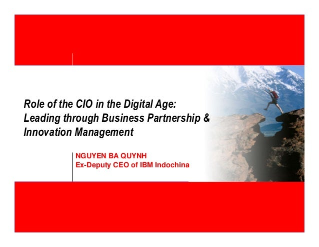 Role of the CIO in the Digital Age:  Leading through Business Partnership &  Innovation Management  NGUYEN BA QUYNH  Ex-De...