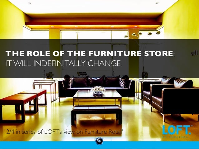THE ROLE OF THE FURNITURE STORE:  IT WILL INDEFINITALLY CHANGE  2/4 in series of 'LOFT's view on Furniture Retail'