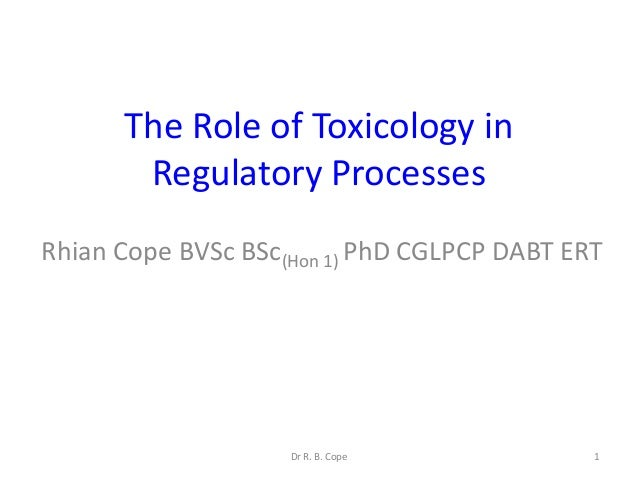 The Role of Toxicology in       Regulatory ProcessesRhian Cope BVSc BSc(Hon 1) PhD CGLPCP DABT ERT                    Dr R...