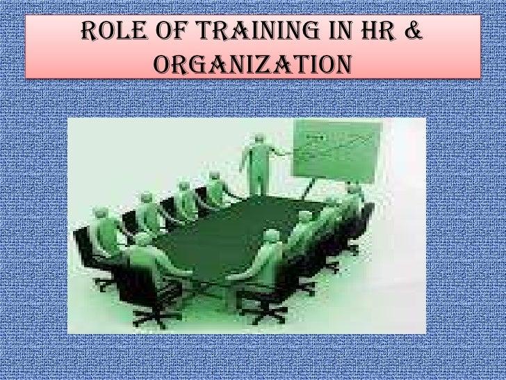 ROLE OF TRAINING IN HR &     ORGANIZATION