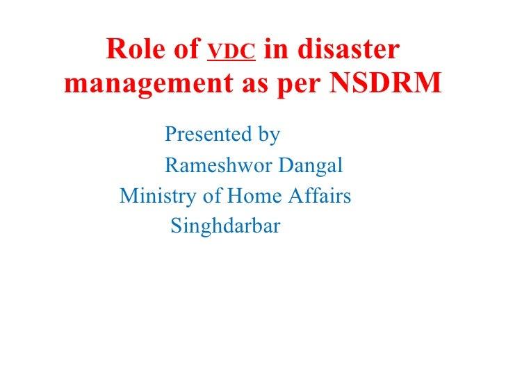 Role of  VDC  in disaster management as per NSDRM <ul><li>Presented by </li></ul><ul><li>Rameshwor Dangal </li></ul><ul><l...