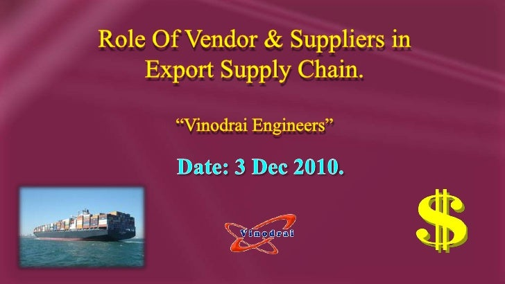 "Role Of Vendor & Suppliers in<br />Export Supply Chain.<br />""Vinodrai Engineers""<br />Date: 3 Dec 2010.<br />"