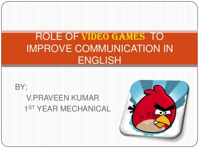BY; V.PRAVEEN KUMAR 1ST YEAR MECHANICAL ROLE OF VIDEO GAMES TO IMPROVE COMMUNICATION IN ENGLISH