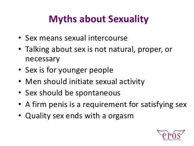 • Sex means sexual intercourse • Talking about sex is not natural, proper, or necessary • Sex is for younger people • Men ...