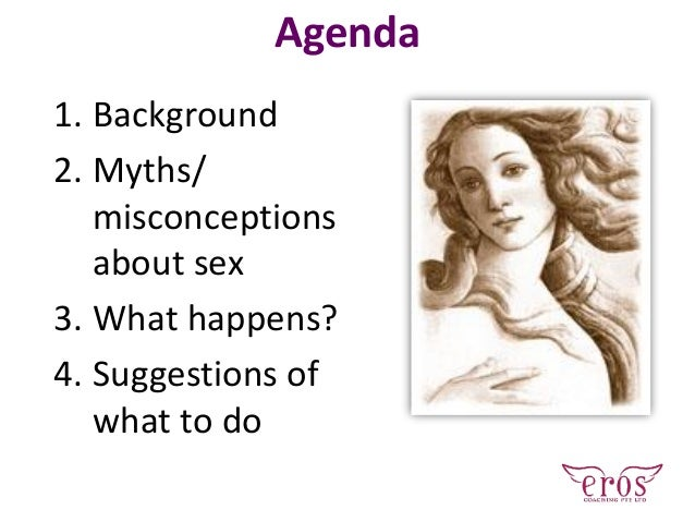 Agenda 1. Background 2. Myths/ misconceptions about sex 3. What happens? 4. Suggestions of what to do