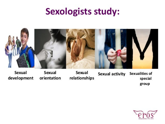 Sexologists study: Sexual development Sexual orientation Sexual relationships Sexual activity Sexualities of special group