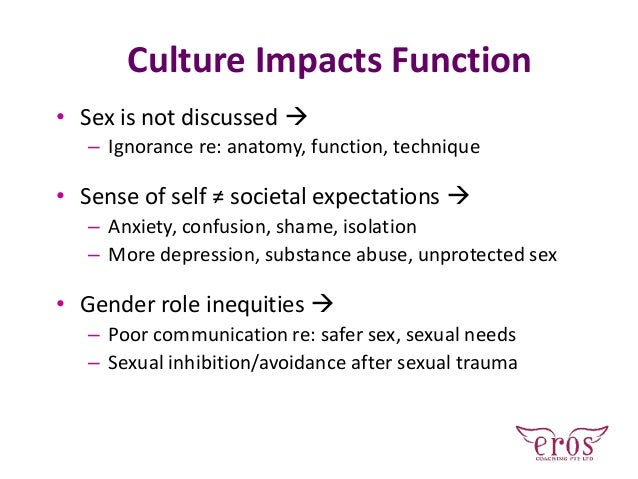 Culture Impacts Function • Sex is not discussed  – Ignorance re: anatomy, function, technique • Sense of self ≠ societal ...