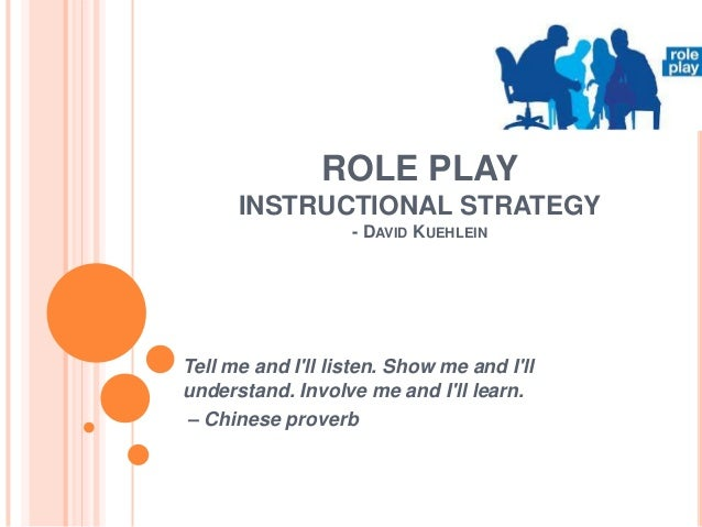 ROLE PLAY INSTRUCTIONAL STRATEGY - DAVID KUEHLEIN  Tell me and I'll listen. Show me and I'll understand. Involve me and I'...