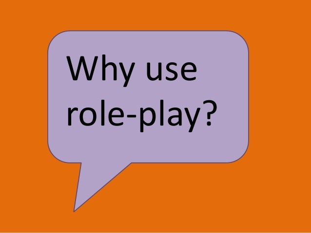 Why use role-play?