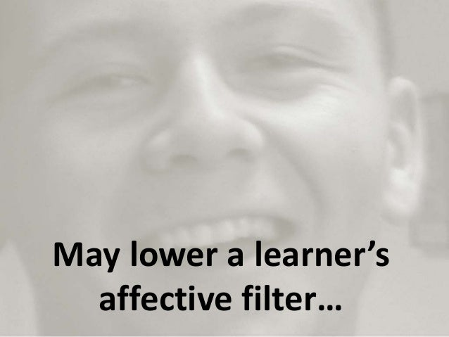 May lower a learner's affective filter…