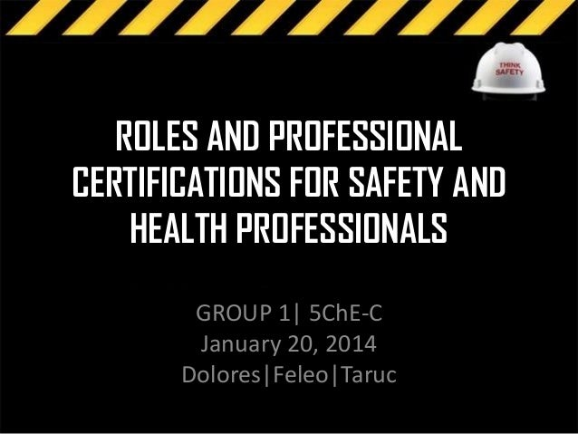 ROLES AND PROFESSIONAL CERTIFICATIONS FOR SAFETY AND HEALTH PROFESSIONALS GROUP 1| 5ChE-C January 20, 2014 Dolores|Feleo|T...