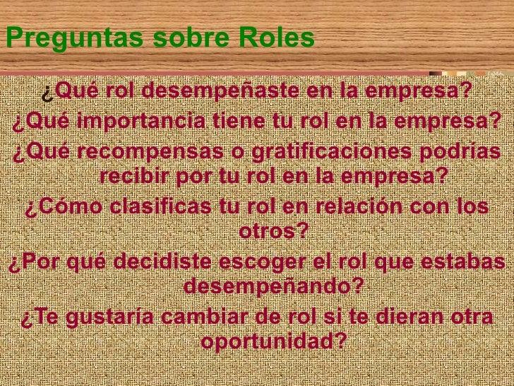 Preguntas sobre Roles ¿ Qué rol desempeñaste en la empresa? ¿Qué importancia tiene tu rol en la empresa? ¿Qué recompensas ...