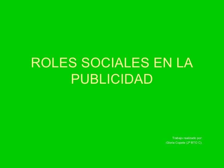ROLES SOCIALES EN LA PUBLICIDAD Trabajo realizado por: -Gloria Copete (2ª BTO C).