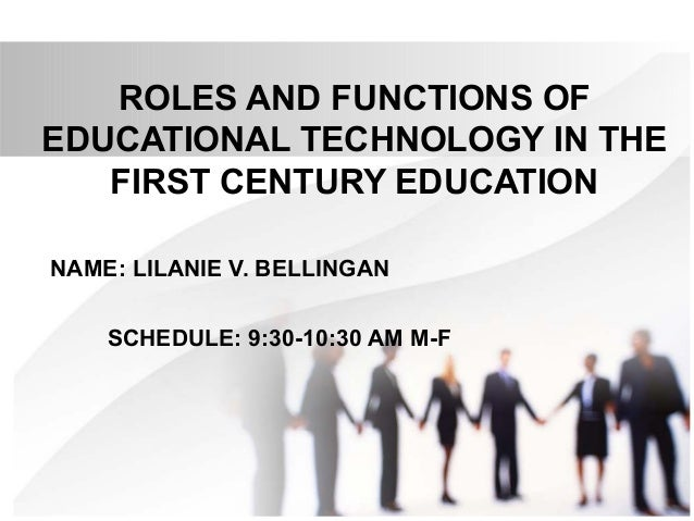 ROLES AND FUNCTIONS OF EDUCATIONAL TECHNOLOGY IN THE FIRST CENTURY EDUCATION NAME: LILANIE V. BELLINGAN SCHEDULE: 9:30-10:...