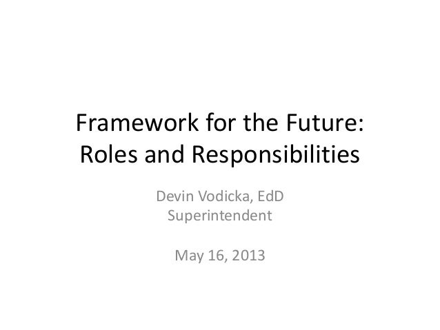 Framework for the Future:Roles and ResponsibilitiesDevin Vodicka, EdDSuperintendentMay 16, 2013