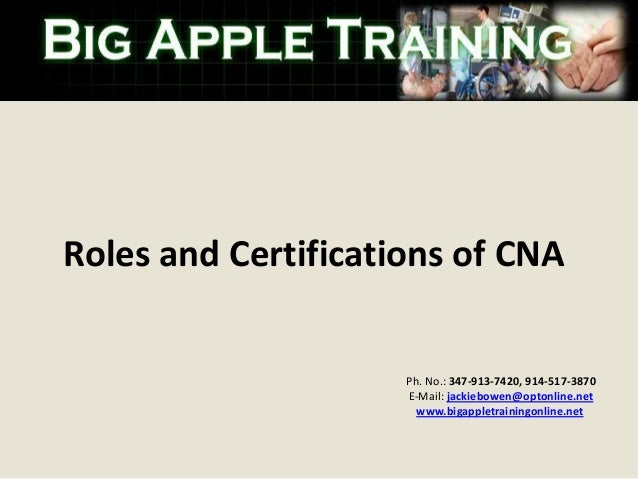Roles and Certifications of CNA  Ph. No.: 347-913-7420, 914-517-3870 E-Mail: jackiebowen@optonline.net www.bigappletrainin...