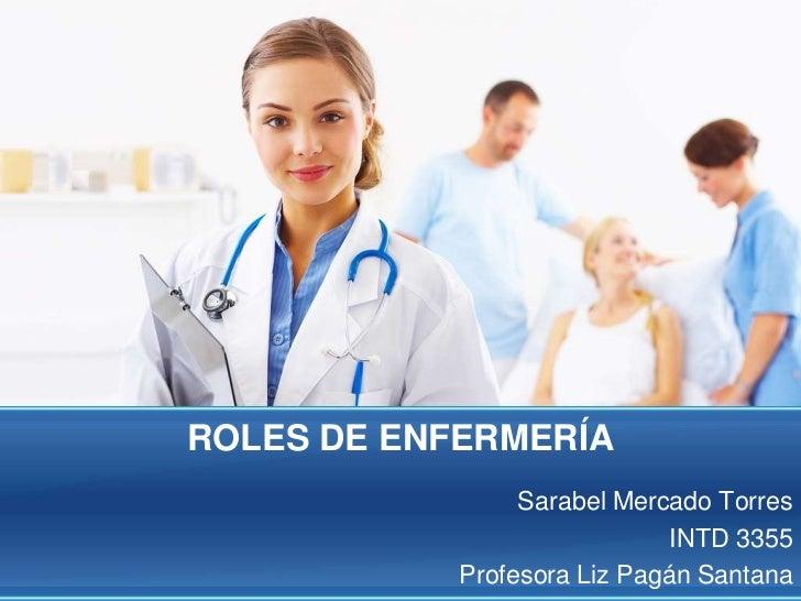 ROLES DE ENFERMERÍA<br />Sarabel Mercado Torres <br />INTD 3355<br />Profesora Liz Pagán Santana <br />