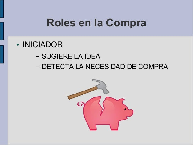 Roles en la Compra ● INICIADOR – SUGIERE LA IDEA – DETECTA LA NECESIDAD DE COMPRA
