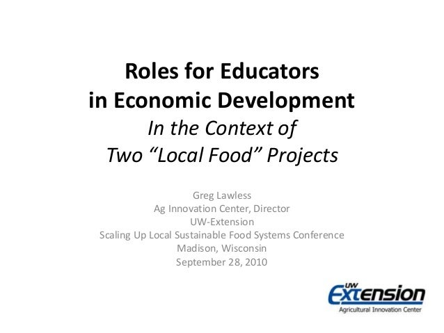 "Roles for Educators in Economic Development In the Context of Two ""Local Food"" Projects Greg Lawless Ag Innovation Center,..."