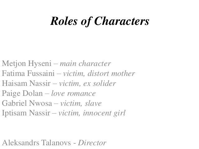 Roles of Characters  Metjon Hyseni – main character Fatima Fussaini – victim, distort mother Haisam Nassir – victim, ex so...