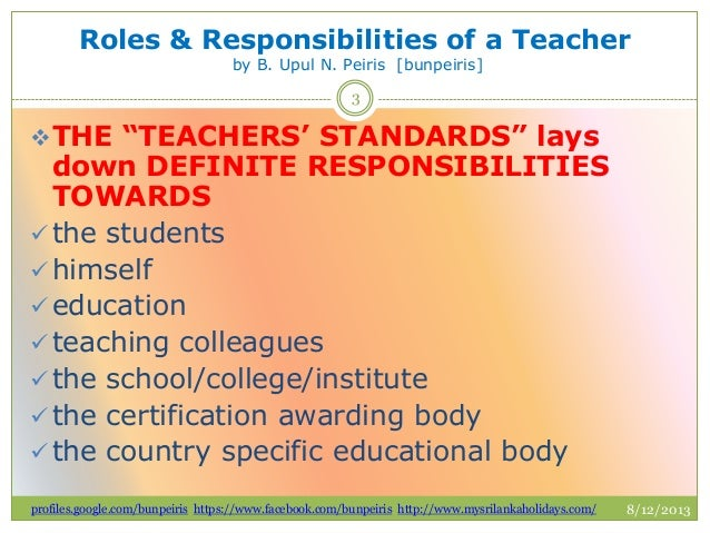 teachers roles and responsibilities Teachers' and teacher assistants' working relationship: general responsibilities inherent in the school act and special education policy, procedures and guidelines is the teacher's responsibility for designing, implementing, and evaluating the educational program, and the teacher assistant's role to assist teachers in this responsibility.