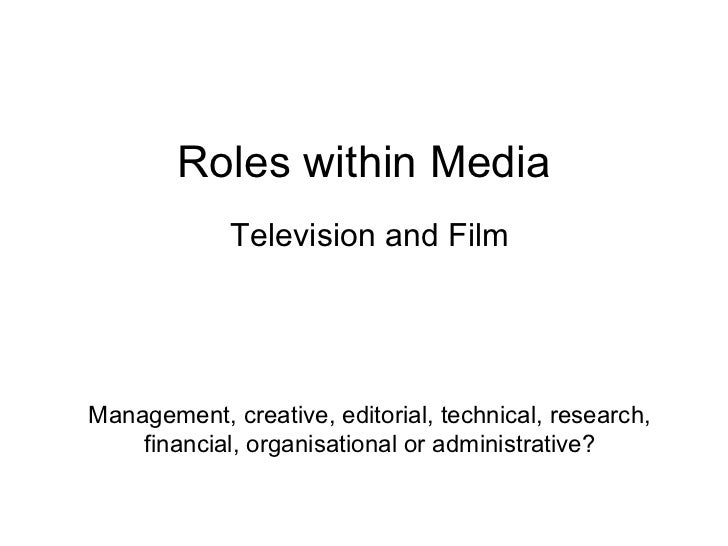 Roles within Media Television and Film Management, creative, editorial, technical, research, financial, organisational or ...