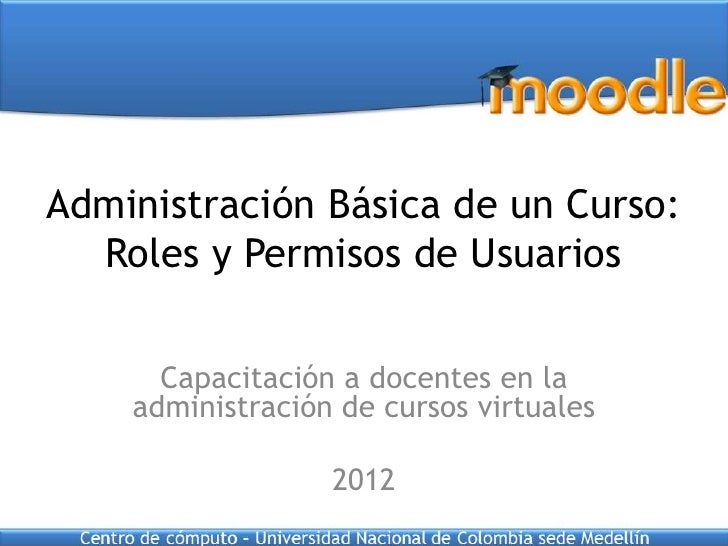 Administración Básica de un Curso:  Roles y Permisos de Usuarios      Capacitación a docentes en la    administración de c...