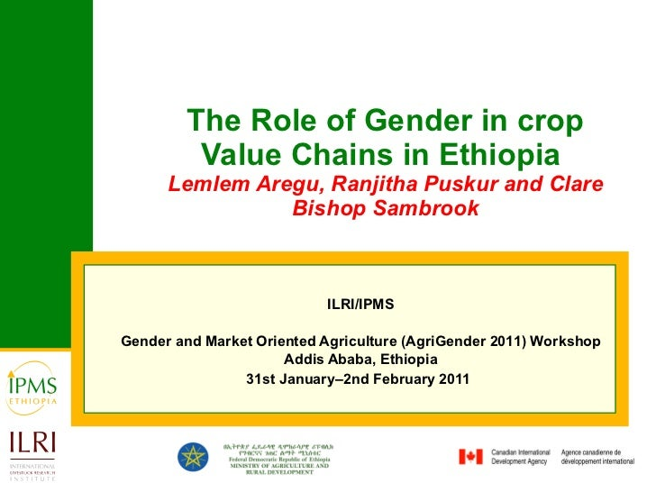 The Role of Gender in crop Value Chains in Ethiopia  Lemlem Aregu, Ranjitha Puskur and Clare Bishop Sambrook ILRI/IPMS Gen...