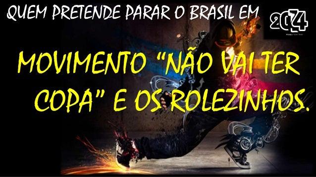 """QUEM PRETENDE PARAR O BRASIL EM  MOVIMENTO """"NÃO VAI TER COPA"""" E OS ROLEZINHOS."""