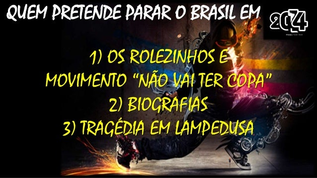"""QUEM PRETENDE PARAR O BRASIL EM 1) OS ROLEZINHOS E MOVIMENTO """"NÃO VAI TER COPA"""" 2) BIOGRAFIAS 3) TRAGÉDIA EM LAMPEDUSA"""