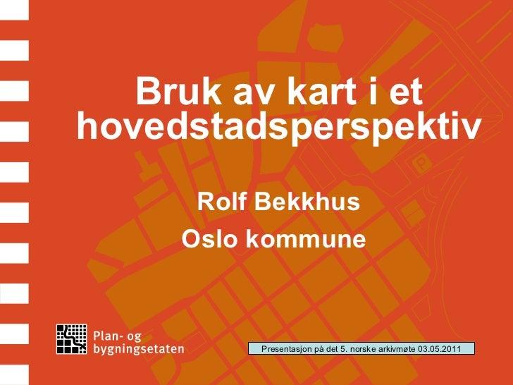 Bruk av kart i et hovedstadsperspektiv Rolf Bekkhus Oslo kommune   Presentasjon på det 5. norske arkivmøte 03.05.2011