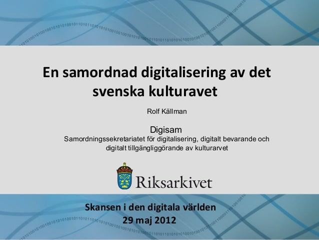 En samordnad digitalisering av det svenska kulturavet Rolf Källman Digisam Samordningssekretariatet för digitalisering, di...