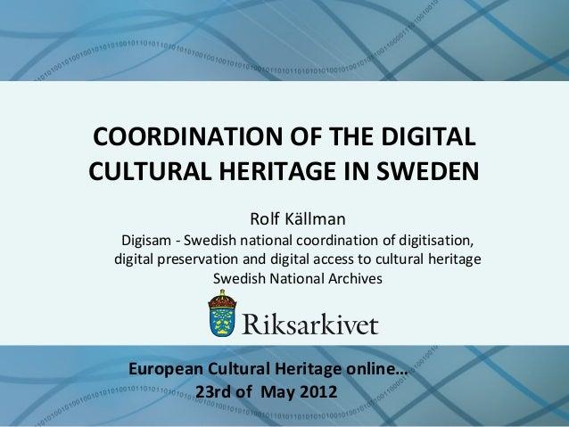 COORDINATION OF THE DIGITAL CULTURAL HERITAGE IN SWEDEN Rolf Källman Digisam - Swedish national coordination of digitisati...