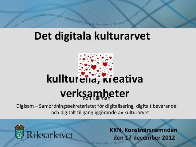 Det digitala kulturarvet kullturella, kreativa verksamheter KKN, Konstnärsnämnden den 17 december 2012 Rolf Källman Digisa...