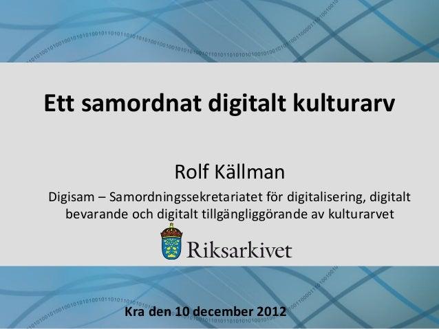 Ett samordnat digitalt kulturarv Rolf Källman Digisam – Samordningssekretariatet för digitalisering, digitalt bevarande oc...